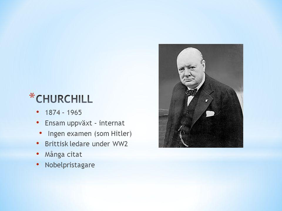 • 1874 – 1965 • Ensam uppväxt – internat • Ingen examen (som Hitler) • Brittisk ledare under WW2 • Många citat • Nobelpristagare