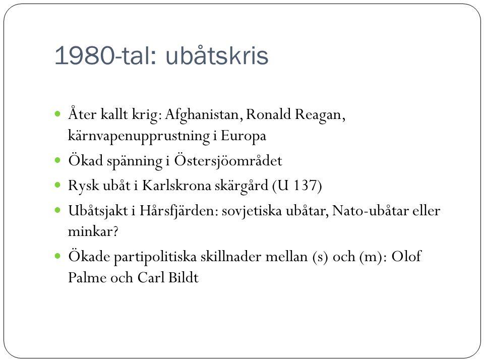 1980-tal: ubåtskris  Åter kallt krig: Afghanistan, Ronald Reagan, kärnvapenupprustning i Europa  Ökad spänning i Östersjöområdet  Rysk ubåt i Karlskrona skärgård (U 137)  Ubåtsjakt i Hårsfjärden: sovjetiska ubåtar, Nato-ubåtar eller minkar.