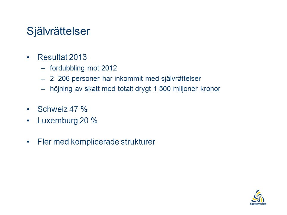 Självrättelser •Resultat 2013 –fördubbling mot 2012 –2 206 personer har inkommit med självrättelser –höjning av skatt med totalt drygt 1 500 miljoner kronor •Schweiz 47 % •Luxemburg 20 % •Fler med komplicerade strukturer