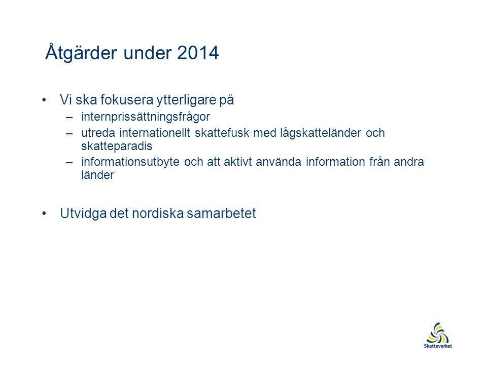 Åtgärder under 2014 •Vi ska fokusera ytterligare på –internprissättningsfrågor –utreda internationellt skattefusk med lågskatteländer och skatteparadi