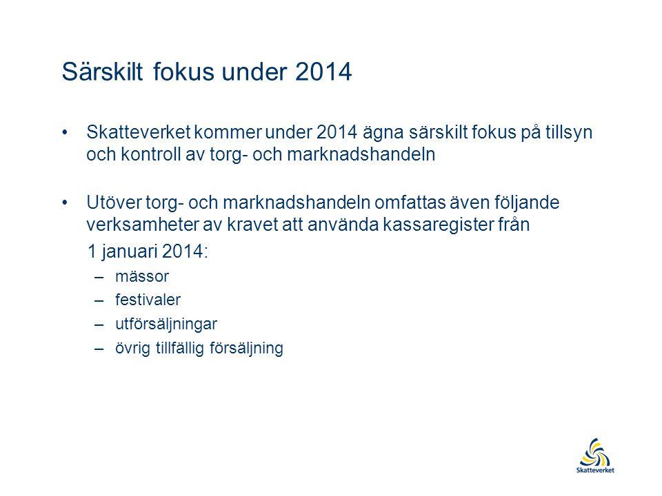 Särskilt fokus under 2014 •Skatteverket kommer under 2014 ägna särskilt fokus på tillsyn och kontroll av torg- och marknadshandeln •Utöver torg- och marknadshandeln omfattas även följande verksamheter av kravet att använda kassaregister från 1 januari 2014: –mässor –festivaler –utförsäljningar –övrig tillfällig försäljning