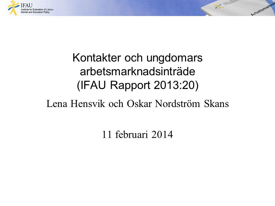 Kontakter och ungdomars arbetsmarknadsinträde (IFAU Rapport 2013:20) Lena Hensvik och Oskar Nordström Skans 11 februari 2014