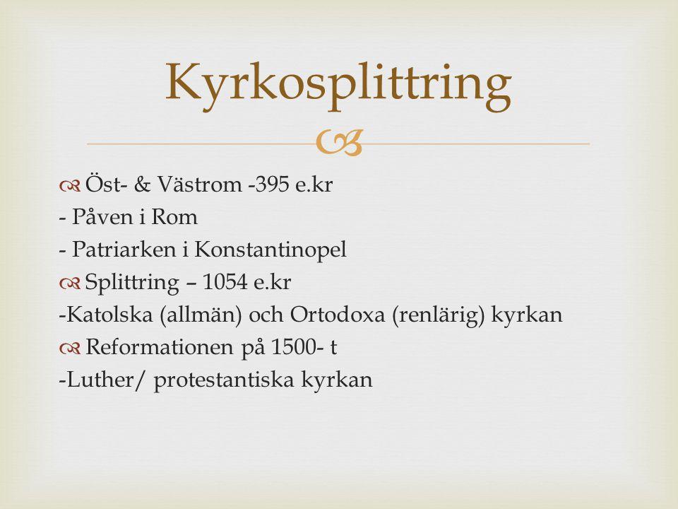   Öst- & Västrom -395 e.kr - Påven i Rom - Patriarken i Konstantinopel  Splittring – 1054 e.kr -Katolska (allmän) och Ortodoxa (renlärig) kyrkan 