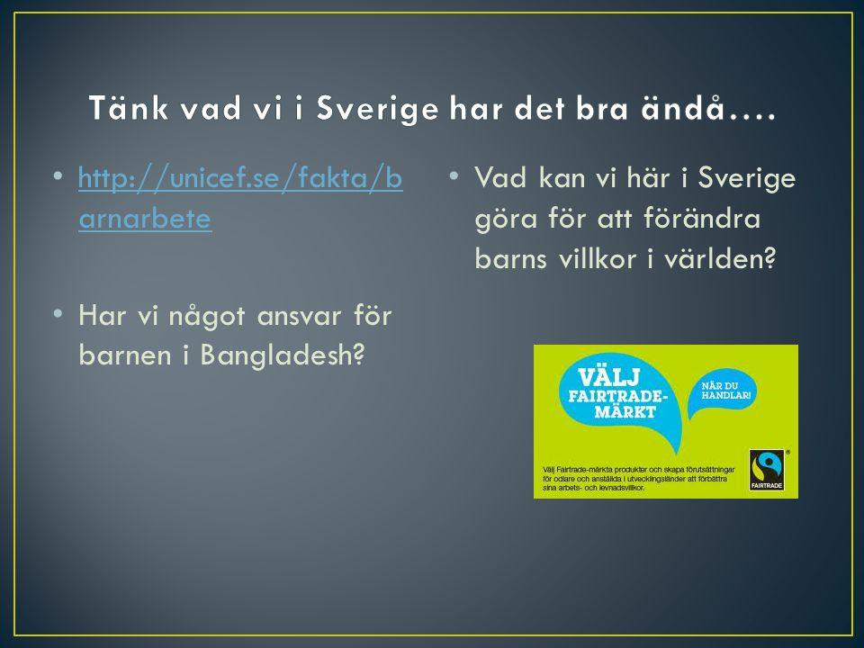 • http://unicef.se/fakta/b arnarbete http://unicef.se/fakta/b arnarbete • Har vi något ansvar för barnen i Bangladesh? • Vad kan vi här i Sverige göra