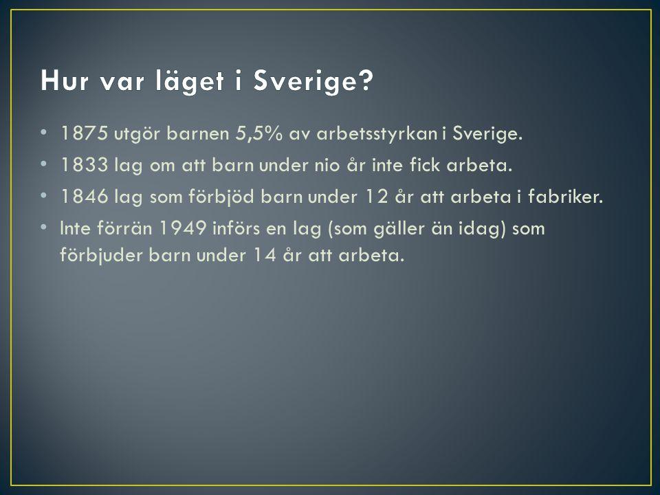 • 1875 utgör barnen 5,5% av arbetsstyrkan i Sverige. • 1833 lag om att barn under nio år inte fick arbeta. • 1846 lag som förbjöd barn under 12 år att