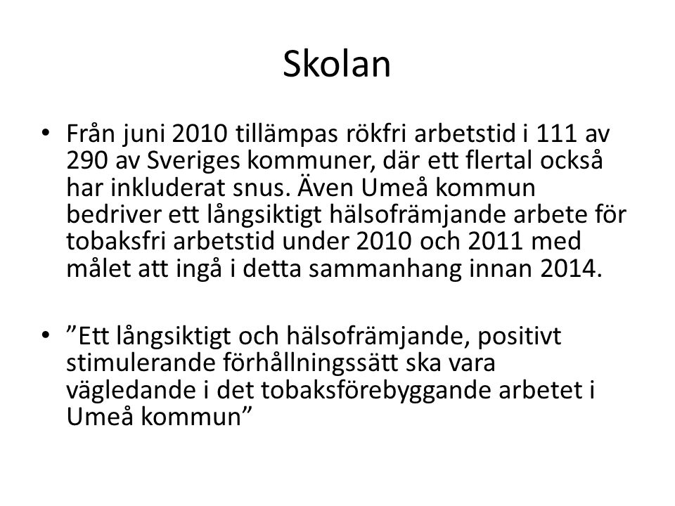 Skolan • Från juni 2010 tillämpas rökfri arbetstid i 111 av 290 av Sveriges kommuner, där ett flertal också har inkluderat snus. Även Umeå kommun bedr