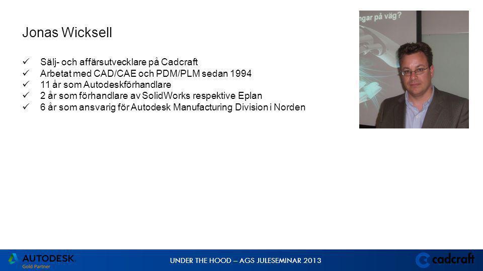 UNDER THE HOOD – AGS JULESEMINAR 2013 Jonas Wicksell  Sälj- och affärsutvecklare på Cadcraft  Arbetat med CAD/CAE och PDM/PLM sedan 1994  11 år som