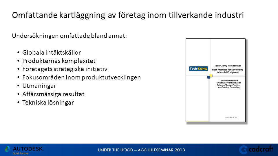 UNDER THE HOOD – AGS JULESEMINAR 2013 Omfattande kartläggning av företag inom tillverkande industri Undersökningen omfattade bland annat: • Globala intäktskällor • Produkternas komplexitet • Företagets strategiska initiativ • Fokusområden inom produktutvecklingen • Utmaningar • Affärsmässiga resultat • Tekniska lösningar