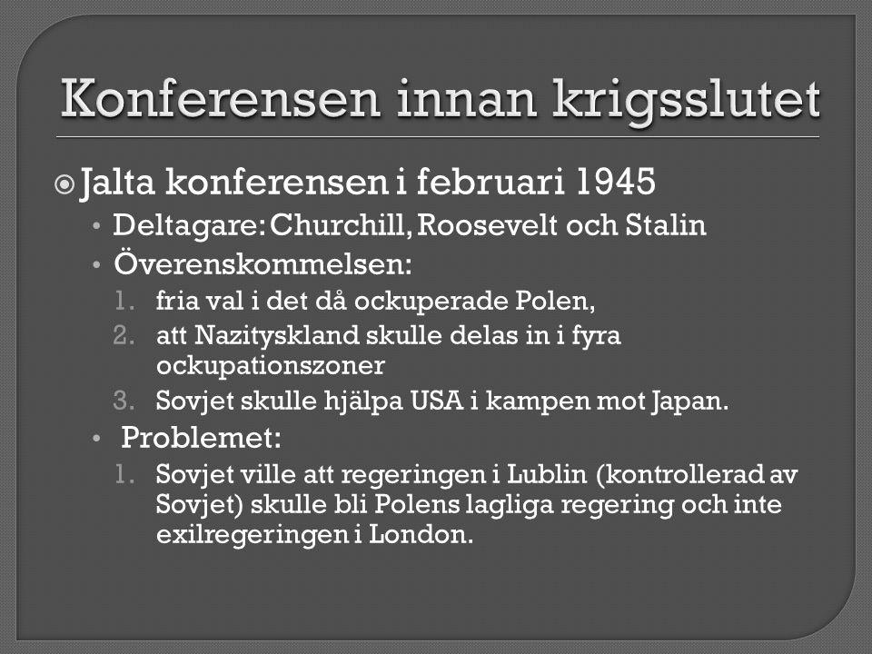  Jalta konferensen i februari 1945 • Deltagare: Churchill, Roosevelt och Stalin • Överenskommelsen: 1.fria val i det då ockuperade Polen, 2.att Nazit