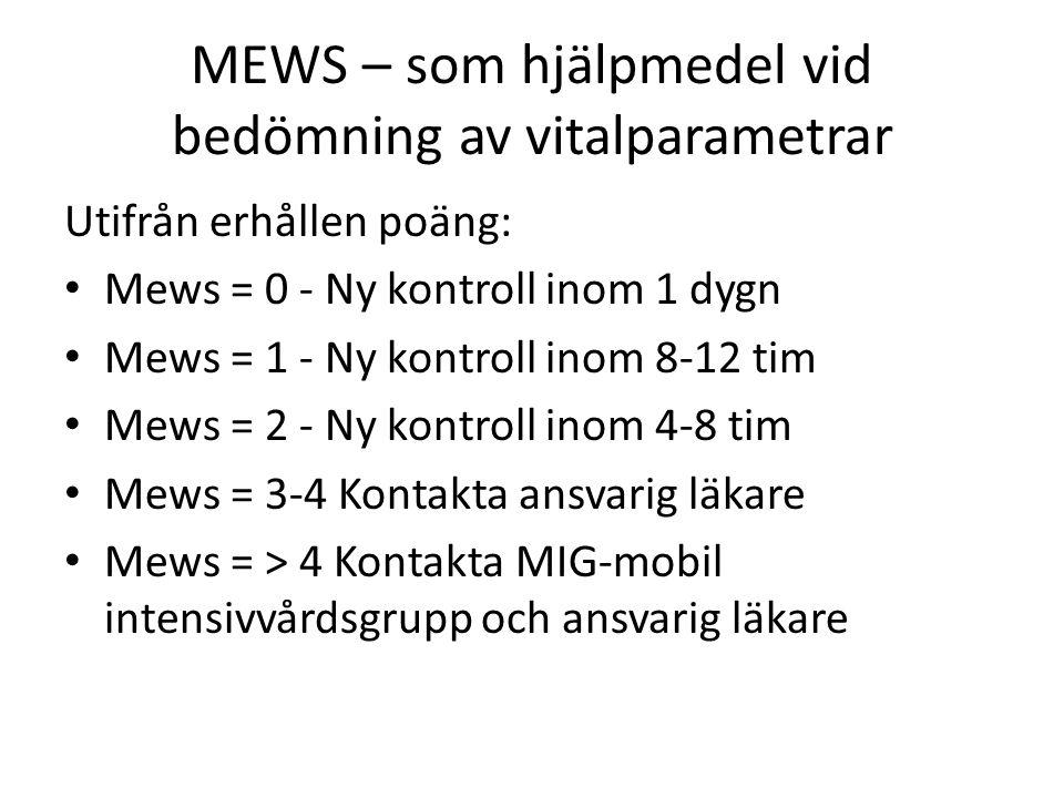 MEWS – som hjälpmedel vid bedömning av vitalparametrar Utifrån erhållen poäng: • Mews = 0 - Ny kontroll inom 1 dygn • Mews = 1 - Ny kontroll inom 8-12 tim • Mews = 2 - Ny kontroll inom 4-8 tim • Mews = 3-4 Kontakta ansvarig läkare • Mews = > 4 Kontakta MIG-mobil intensivvårdsgrupp och ansvarig läkare