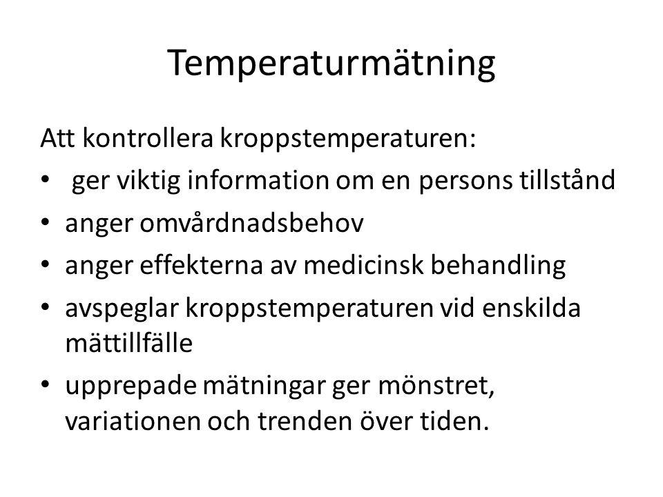 Temperaturmätning Att kontrollera kroppstemperaturen: • ger viktig information om en persons tillstånd • anger omvårdnadsbehov • anger effekterna av medicinsk behandling • avspeglar kroppstemperaturen vid enskilda mättillfälle • upprepade mätningar ger mönstret, variationen och trenden över tiden.
