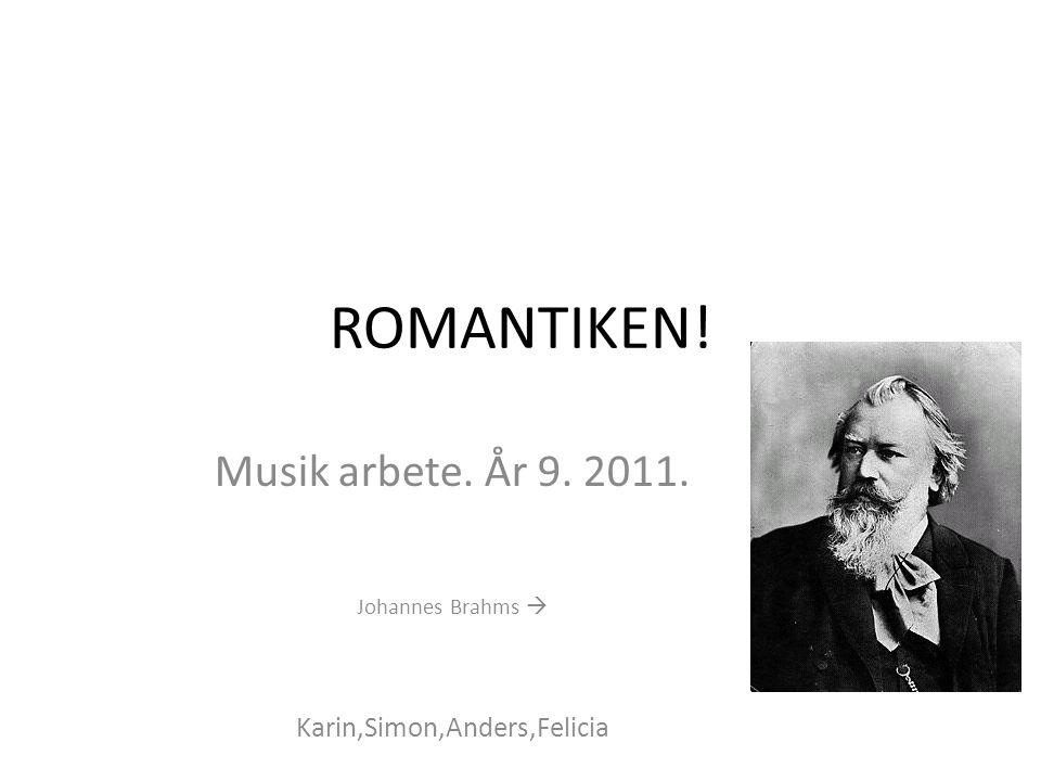 ROMANTIKEN! Musik arbete. År 9. 2011. Johannes Brahms  Karin,Simon,Anders,Felicia