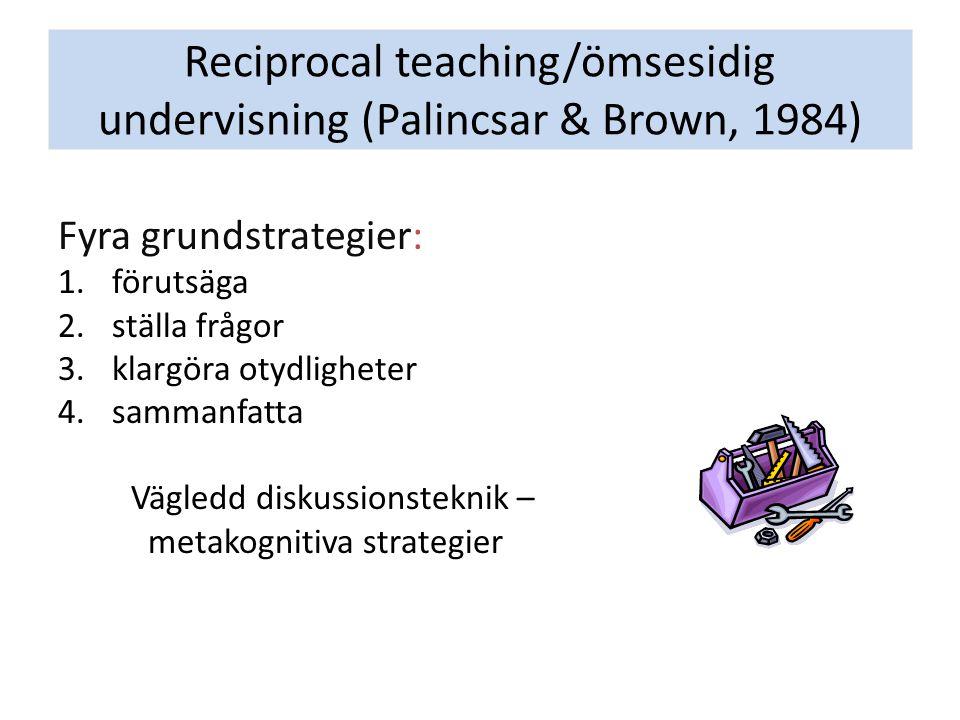 Reciprocal teaching/ömsesidig undervisning (Palincsar & Brown, 1984) Fyra grundstrategier: 1.förutsäga 2.ställa frågor 3.klargöra otydligheter 4.sammanfatta Vägledd diskussionsteknik – metakognitiva strategier