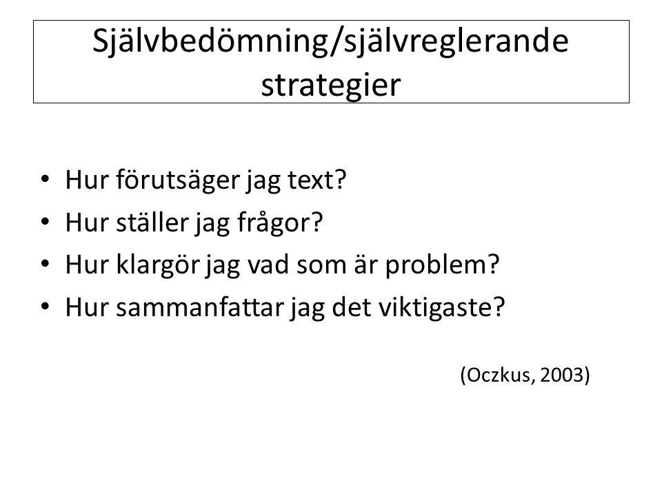Självbedömning/självreglerande strategier • Hur förutsäger jag text? • Hur ställer jag frågor? • Hur klargör jag vad som är problem? • Hur sammanfatta