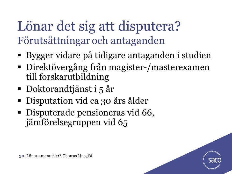 30Lönsamma studier?, Thomas Ljunglöf Lönar det sig att disputera? Förutsättningar och antaganden  Bygger vidare på tidigare antaganden i studien  Di
