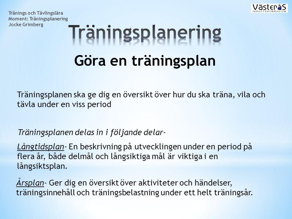 Tränings och Tävlingslära Moment: Träningsplanering Jocke Grimberg Göra en träningsplan Träningsplanen ska ge dig en översikt över hur du ska träna, v