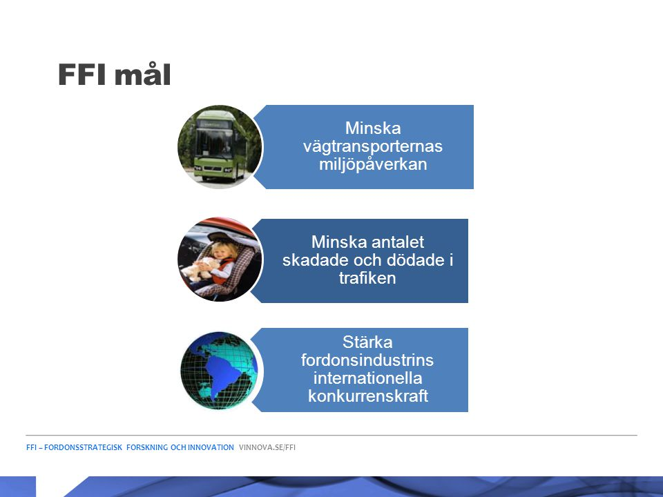 FFI – FORDONSSTRATEGISK FORSKNING OCH INNOVATION VINNOVA.SE/FFI FFI mål Minska vägtransporternas miljöpåverkan Minska antalet skadade och dödade i tra