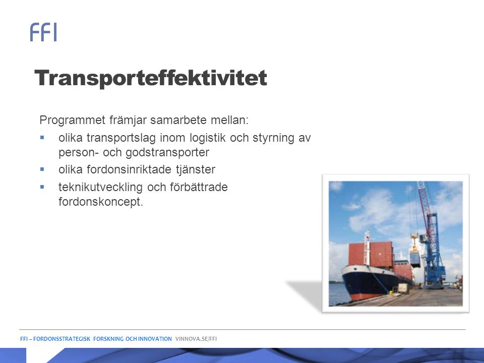 FFI – FORDONSSTRATEGISK FORSKNING OCH INNOVATION VINNOVA.SE/FFI Transporteffektivitet Programmet främjar samarbete mellan:  olika transportslag inom