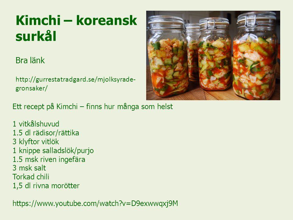 Kimchi – koreansk surkål Bra länk http://gurrestatradgard.se/mjolksyrade- gronsaker/ Ett recept på Kimchi – finns hur många som helst 1 vitkålshuvud 1.5 dl rädisor/rättika 3 klyftor vitlök 1 knippe salladslök/purjo 1.5 msk riven ingefära 3 msk salt Torkad chili 1,5 dl rivna morötter https://www.youtube.com/watch?v=D9exwwqxj9M