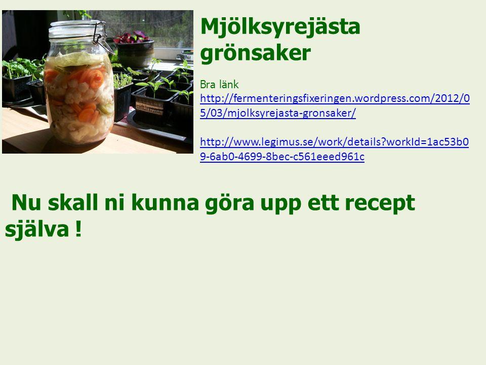 Mjölksyrejästa grönsaker Bra länk http://fermenteringsfixeringen.wordpress.com/2012/0 5/03/mjolksyrejasta-gronsaker/ http://www.legimus.se/work/details?workId=1ac53b0 9-6ab0-4699-8bec-c561eeed961c Nu skall ni kunna göra upp ett recept själva !