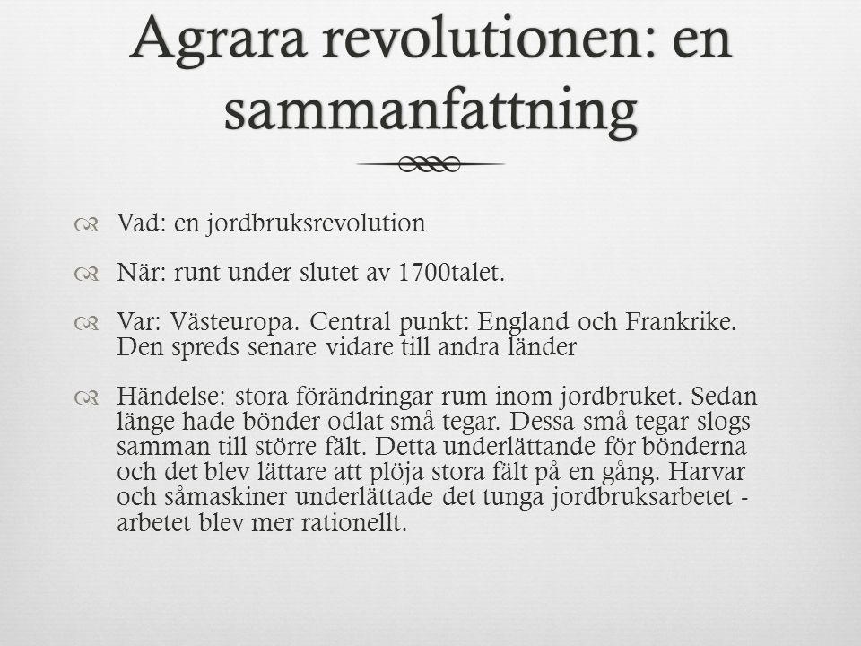 Agrara revolutionen: en sammanfattning  Vad: en jordbruksrevolution  När: runt under slutet av 1700talet.
