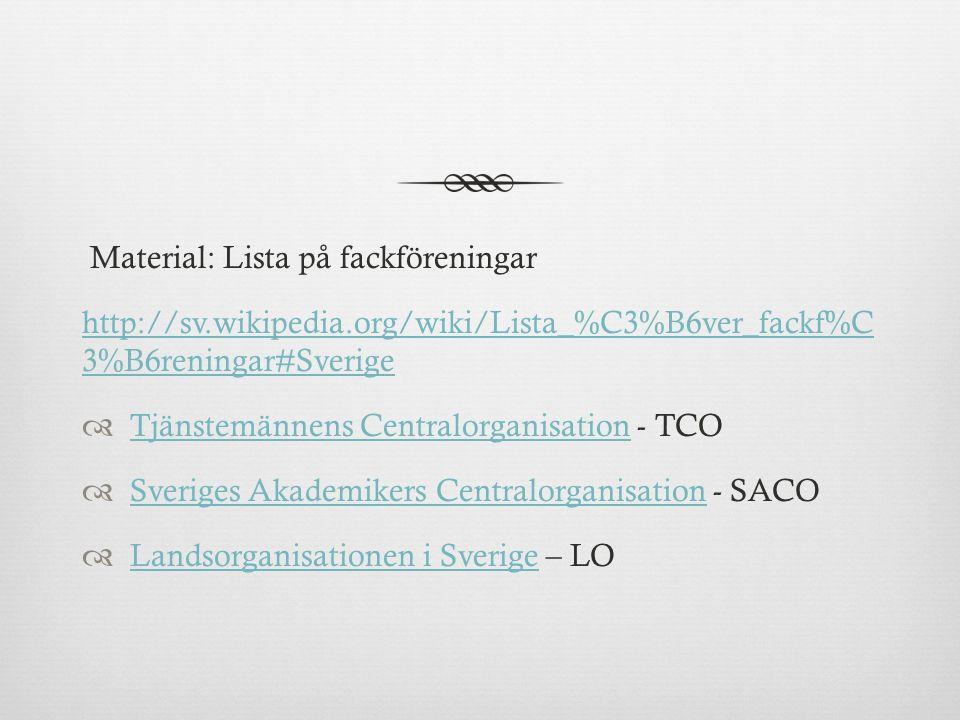 Material: Lista på fackföreningar http://sv.wikipedia.org/wiki/Lista_%C3%B6ver_fackf%C 3%B6reningar#Sverige  Tjänstemännens Centralorganisation - TCO Tjänstemännens Centralorganisation  Sveriges Akademikers Centralorganisation - SACO Sveriges Akademikers Centralorganisation  Landsorganisationen i Sverige – LO Landsorganisationen i Sverige