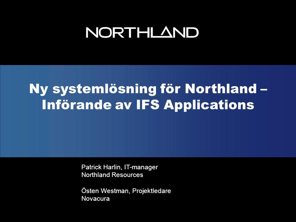 Ny systemlösning för Northland – Införande av IFS Applications Patrick Harlin, IT-manager Northland Resources Östen Westman, Projektledare Novacura