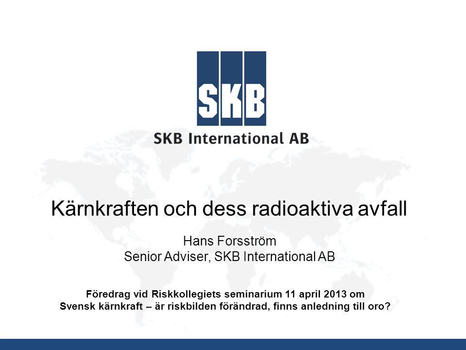 Kärnkraften och dess radioaktiva avfall Hans Forsström Senior Adviser, SKB International AB Föredrag vid Riskkollegiets seminarium 11 april 2013 om Sv