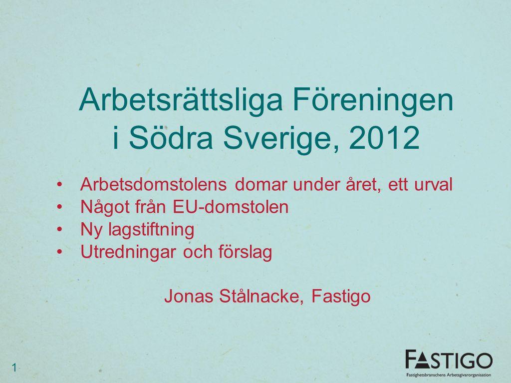 Arbetsrättsliga Föreningen i Södra Sverige, 2012 1 •Arbetsdomstolens domar under året, ett urval •Något från EU-domstolen •Ny lagstiftning •Utredningar och förslag Jonas Stålnacke, Fastigo