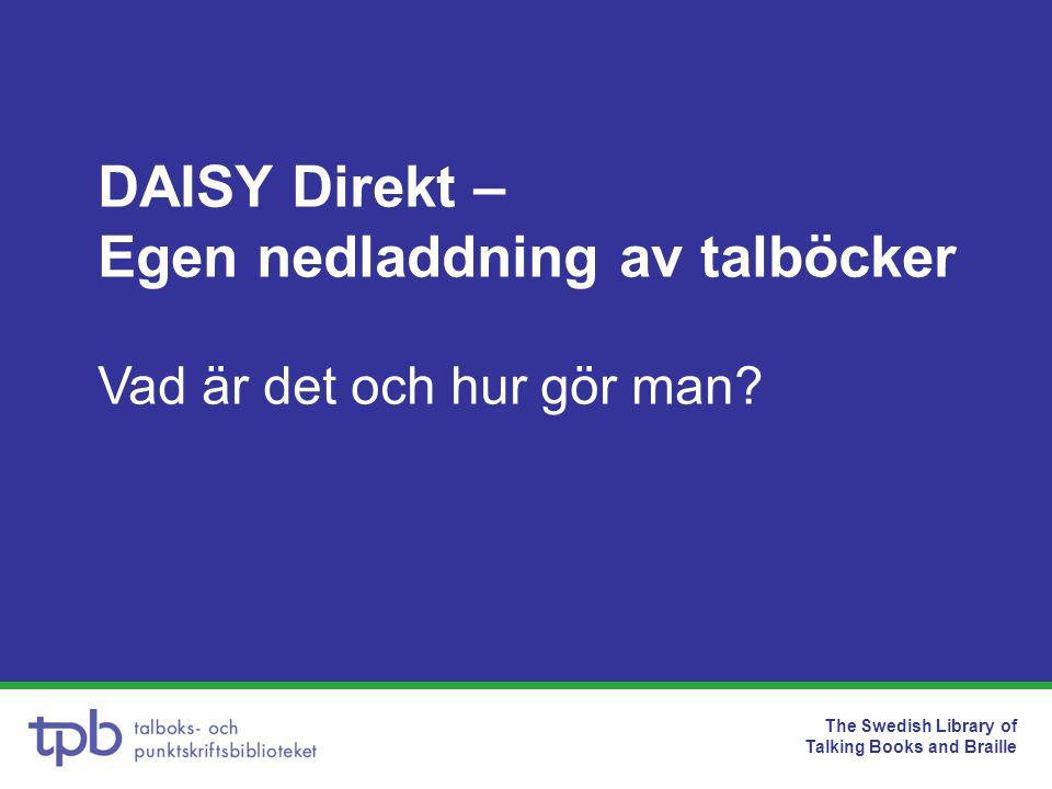 The Swedish Library of Talking Books and Braille •Egen nedladdning – direktnedladdning av talböcker från TPB:s digitala bibliotek för enskilda låntagare •Lokal registrering av låntagare i ett formulär i TPB- katalogen •Projektet går ut på att sprida tjänsten till alla bibliotek i hela landet Projekt DAISY Direkt