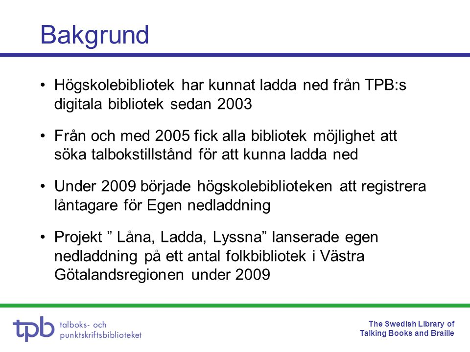 The Swedish Library of Talking Books and Braille Antal registrerade låntagare •4640 registrerade låntagare •1299 registrerare •7183 nedladdningar i hela landet under april 2011 •2735 nedladdningar i Västra Götalands län under april 2011