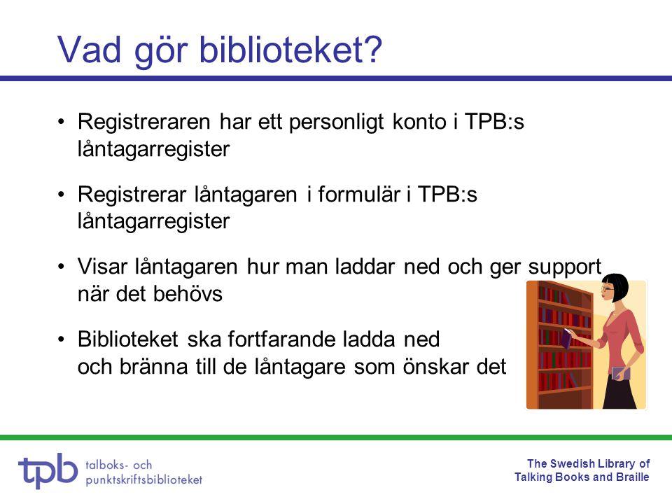 The Swedish Library of Talking Books and Braille Avtal med låntagarna •Innan första nedladdningen måste låntagaren godkänna ett avtal med TPB •Vattenmärkning av upphovsrättsliga skäl •Ska förstöras/raderas när lånetiden har gått ut efter sex månader, man kan alltid ladda ned på nytt •Olaga spridning kan leda till åtal