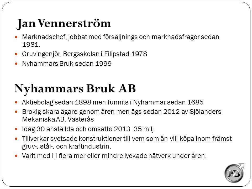 Jan Vennerström  Marknadschef, jobbat med försäljnings och marknadsfrågor sedan 1981.  Gruvingenjör, Bergsskolan i Filipstad 1978  Nyhammars Bruk s