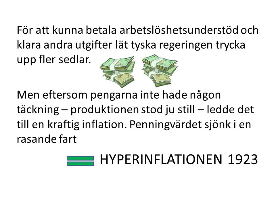För att kunna betala arbetslöshetsunderstöd och klara andra utgifter lät tyska regeringen trycka upp fler sedlar. Men eftersom pengarna inte hade någo