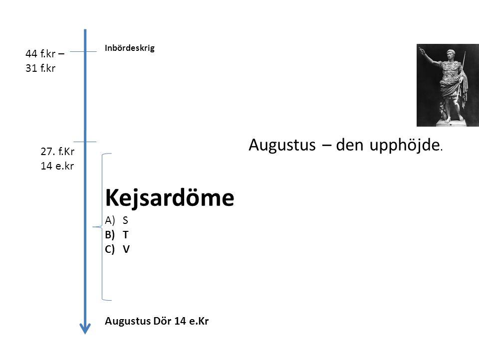 44 f.kr – 31 f.kr Inbördeskrig 27. f.Kr 14 e.kr Augustus – den upphöjde. Kejsardöme A)S B)T C)V Augustus Dör 14 e.Kr