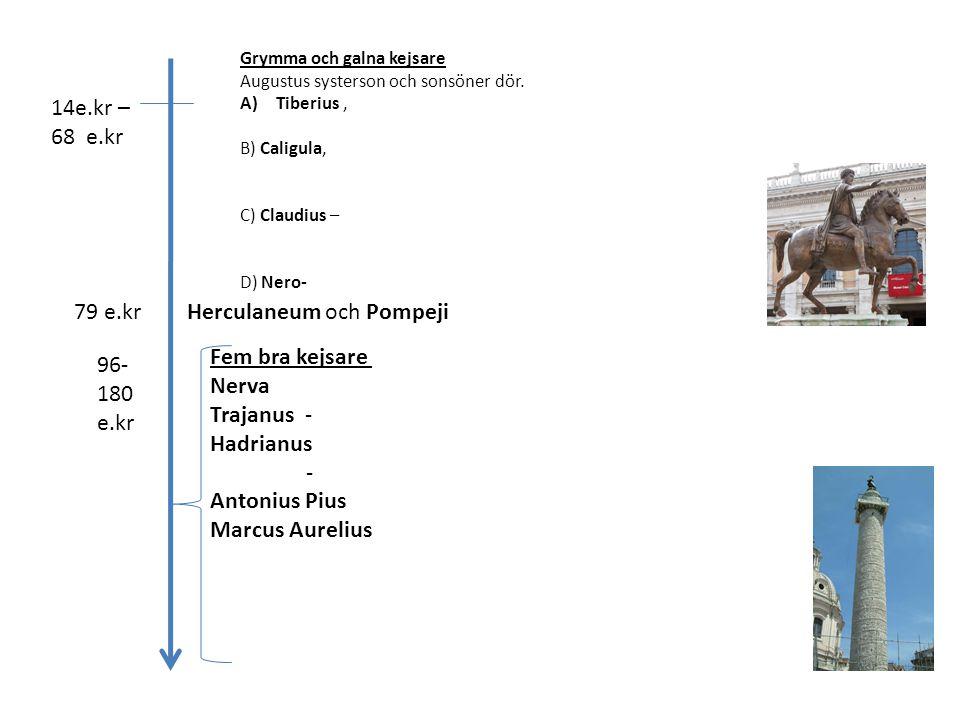 14e.kr – 68 e.kr Grymma och galna kejsare Augustus systerson och sonsöner dör. A)Tiberius, B) Caligula, C) Claudius – D) Nero- 79 e.krHerculaneum och