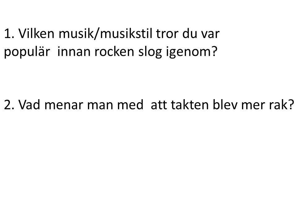 1. Vilken musik/musikstil tror du var populär innan rocken slog igenom? 2. Vad menar man med att takten blev mer rak?