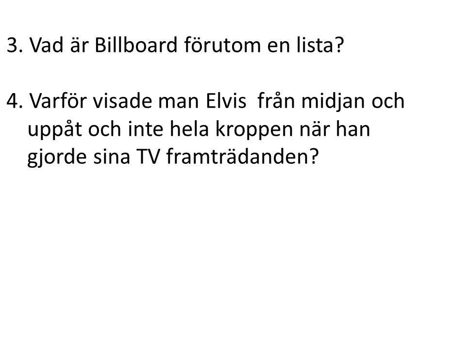 3. Vad är Billboard förutom en lista? 4. Varför visade man Elvis från midjan och uppåt och inte hela kroppen när han gjorde sina TV framträdanden?