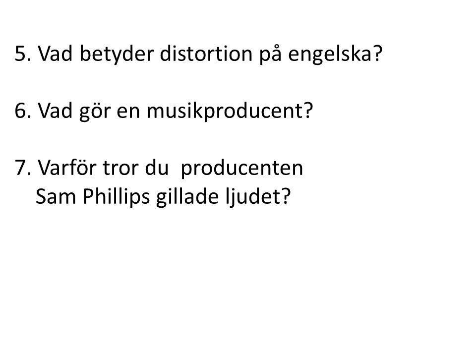 5. Vad betyder distortion på engelska? 6. Vad gör en musikproducent? 7. Varför tror du producenten Sam Phillips gillade ljudet?