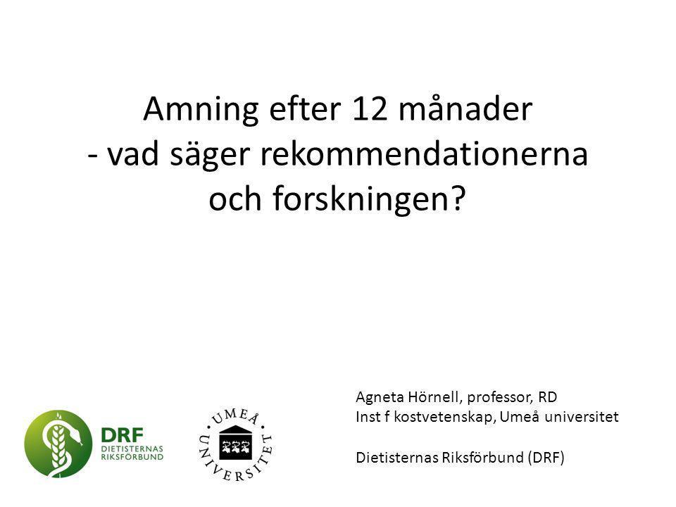 Amning efter 12 månader - vad säger rekommendationerna och forskningen? Agneta Hörnell, professor, RD Inst f kostvetenskap, Umeå universitet Dietister