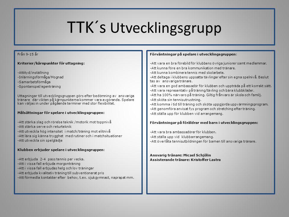 TTK´s Utvecklingsgrupp Från 9-15 år Kriterier/kärnpunkter för uttagning: -Attityd/inställning -Inlärningsförmåga/Mognad -Samarbetsförmåga -Spontanspel/egenträning Uttagningar till utvecklingsgruppen görs efter bedömning av ansvariga tränare där vikten på kärnpunkterna kommer vara avgörande.