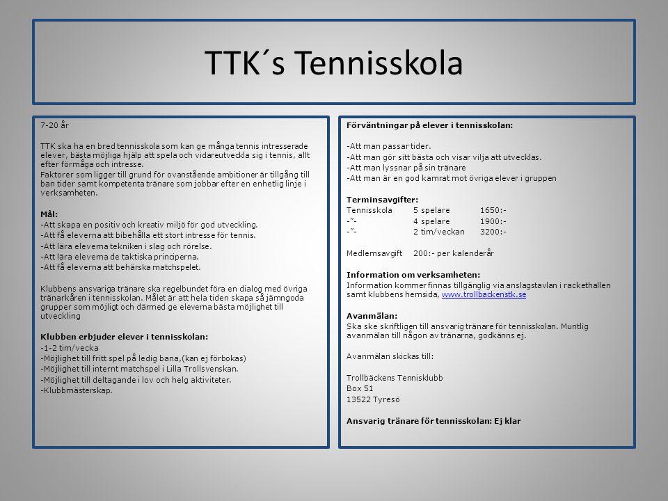 TTK´s Tennisskola 7-20 år TTK ska ha en bred tennisskola som kan ge många tennis intresserade elever, bästa möjliga hjälp att spela och vidareutveckla sig i tennis, allt efter förmåga och intresse.