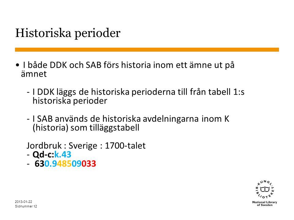 Sidnummer 12 Historiska perioder • I både DDK och SAB förs historia inom ett ämne ut på ämnet -I DDK läggs de historiska perioderna till från tabell 1:s historiska perioder -I SAB används de historiska avdelningarna inom K (historia) som tilläggstabell Jordbruk : Sverige : 1700-talet -Qd-c:k.43 - 630.948509033 2013-01-22