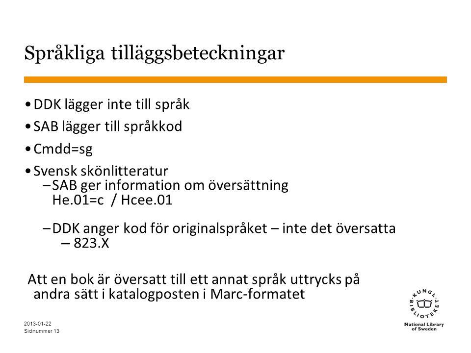 Sidnummer 13 Språkliga tilläggsbeteckningar •DDK lägger inte till språk •SAB lägger till språkkod •Cmdd=sg •Svensk skönlitteratur –SAB ger information om översättning He.01=c / Hcee.01 –DDK anger kod för originalspråket – inte det översatta – 823.X Att en bok är översatt till ett annat språk uttrycks på andra sätt i katalogposten i Marc-formatet 2013-01-22