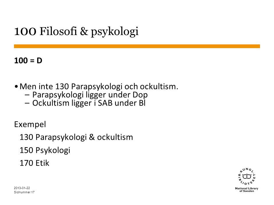 Sidnummer 17 100 Filosofi & psykologi 100 = D •Men inte 130 Parapsykologi och ockultism. – Parapsykologi ligger under Dop – Ockultism ligger i SAB und