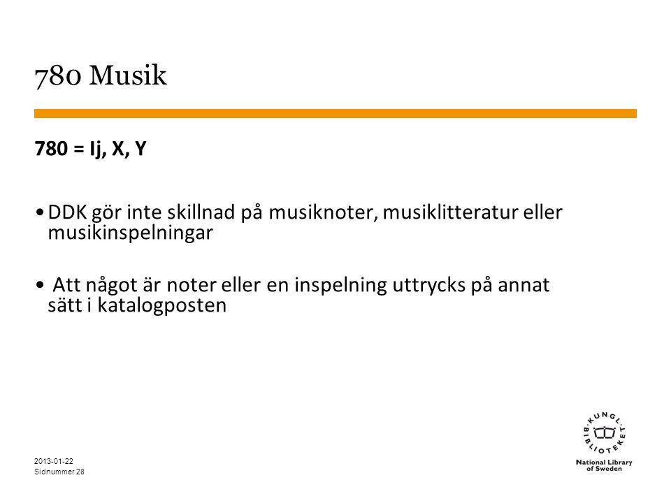 Sidnummer 28 780 Musik 780 = Ij, X, Y •DDK gör inte skillnad på musiknoter, musiklitteratur eller musikinspelningar • Att något är noter eller en inspelning uttrycks på annat sätt i katalogposten 2013-01-22