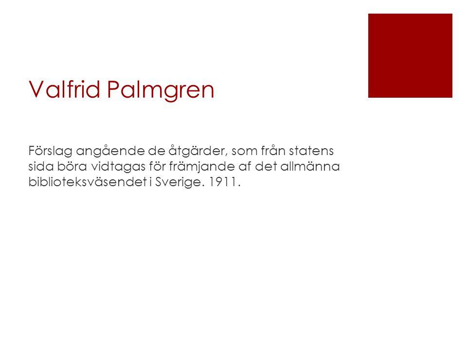 Valfrid Palmgren Förslag angående de åtgärder, som från statens sida böra vidtagas för främjande af det allmänna biblioteksväsendet i Sverige. 1911.