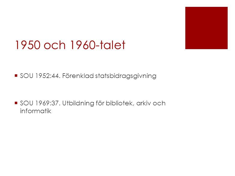 1950 och 1960-talet  SOU 1952:44. Förenklad statsbidragsgivning  SOU 1969:37. Utbildning för bibliotek, arkiv och informatik