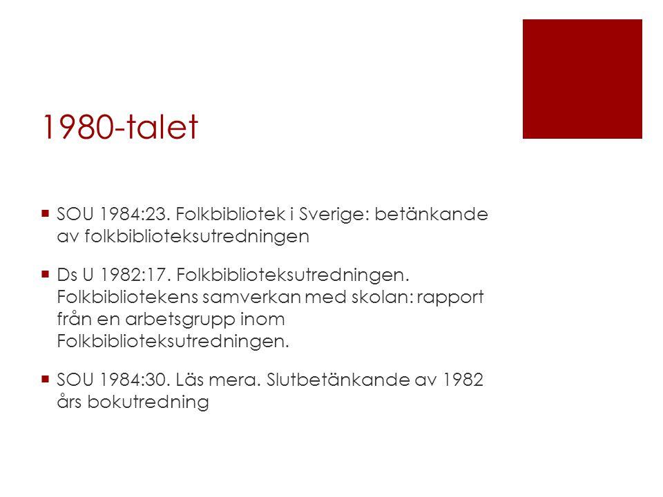 1980-talet  SOU 1984:23. Folkbibliotek i Sverige: betänkande av folkbiblioteksutredningen  Ds U 1982:17. Folkbiblioteksutredningen. Folkbibliotekens