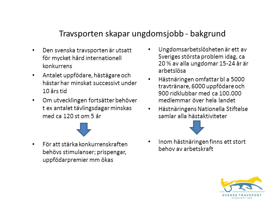 • Den svenska travsporten är utsatt för mycket hård internationell konkurrens • Antalet uppfödare, hästägare och hästar har minskat successivt under 1